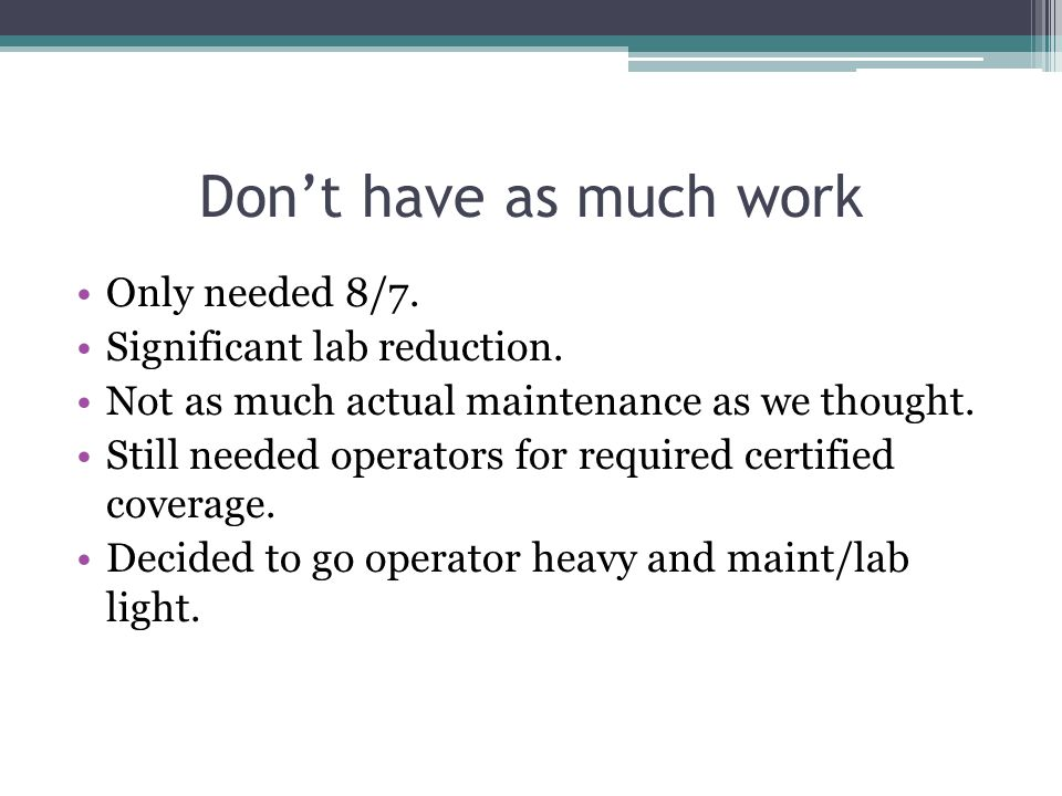 Don't have as much work Only needed 8/7. Significant lab reduction.