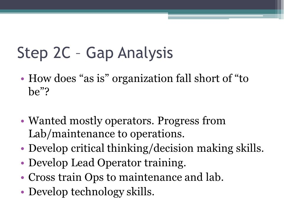 Step 2C – Gap Analysis How does as is organization fall short of to be Wanted mostly operators. Progress from Lab/maintenance to operations.
