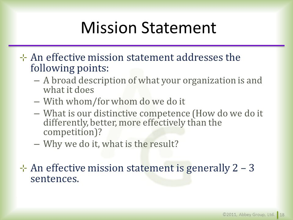 Mission Statement An effective mission statement addresses the following points: A broad description of what your organization is and what it does.