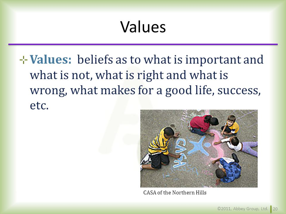 Values Values: beliefs as to what is important and what is not, what is right and what is wrong, what makes for a good life, success, etc.