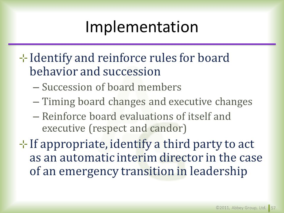 Implementation Identify and reinforce rules for board behavior and succession. Succession of board members.