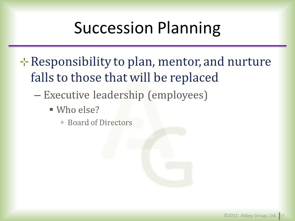 Succession Planning Responsibility to plan, mentor, and nurture falls to those that will be replaced.