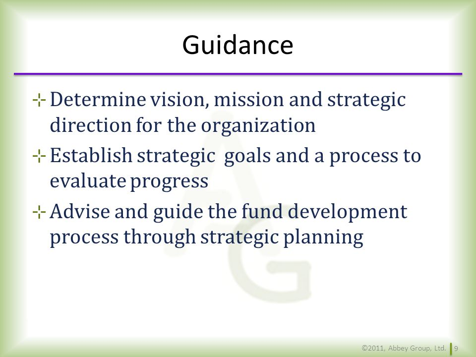 Guidance Determine vision, mission and strategic direction for the organization. Establish strategic goals and a process to evaluate progress.