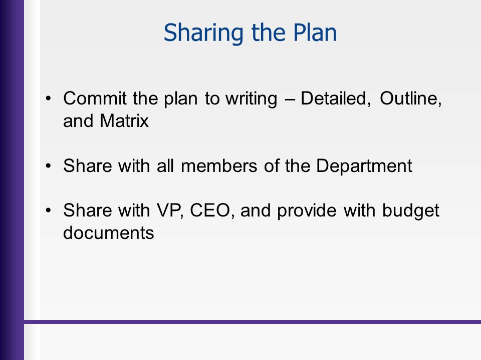 Sharing the Plan Commit the plan to writing – Detailed, Outline, and Matrix. Share with all members of the Department.