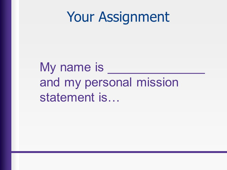 Your Assignment My name is ______________ and my personal mission statement is…