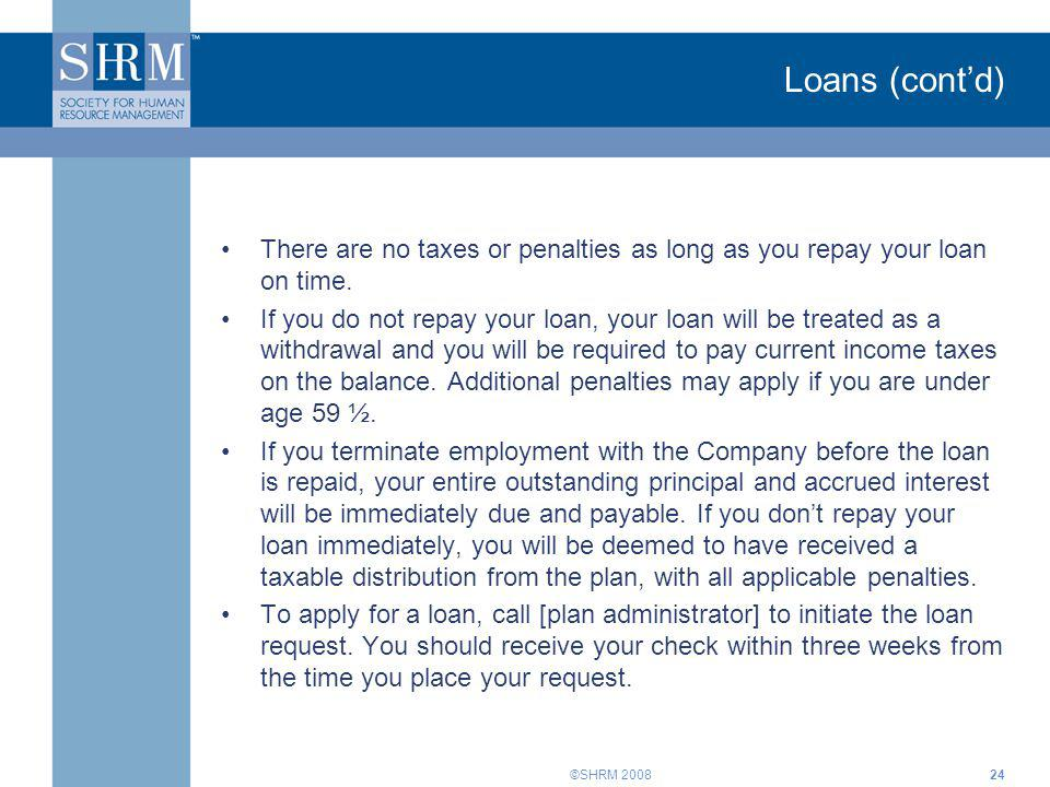 Loans (cont'd) There are no taxes or penalties as long as you repay your loan on time.