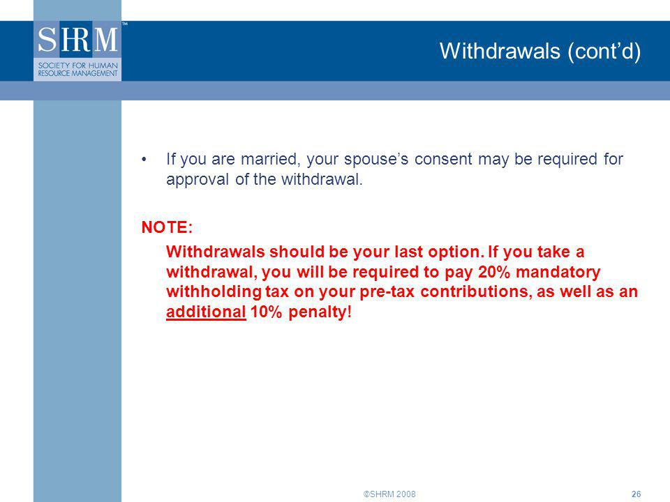 Withdrawals (cont'd) If you are married, your spouse's consent may be required for approval of the withdrawal.
