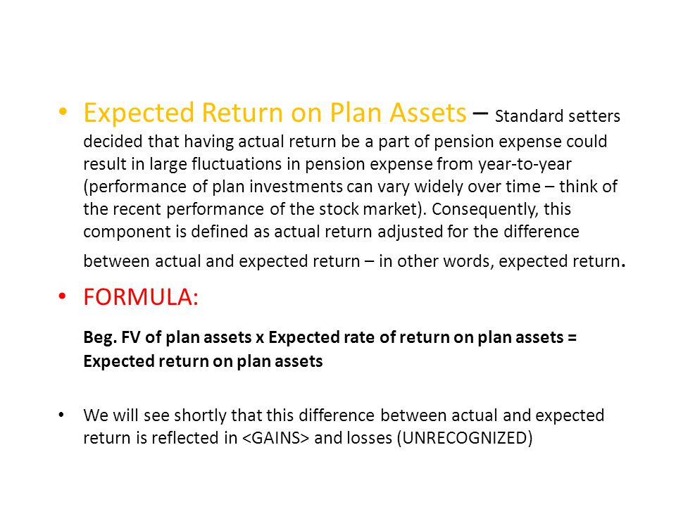 Expected Return on Plan Assets – Standard setters decided that having actual return be a part of pension expense could result in large fluctuations in pension expense from year-to-year (performance of plan investments can vary widely over time – think of the recent performance of the stock market). Consequently, this component is defined as actual return adjusted for the difference between actual and expected return – in other words, expected return.