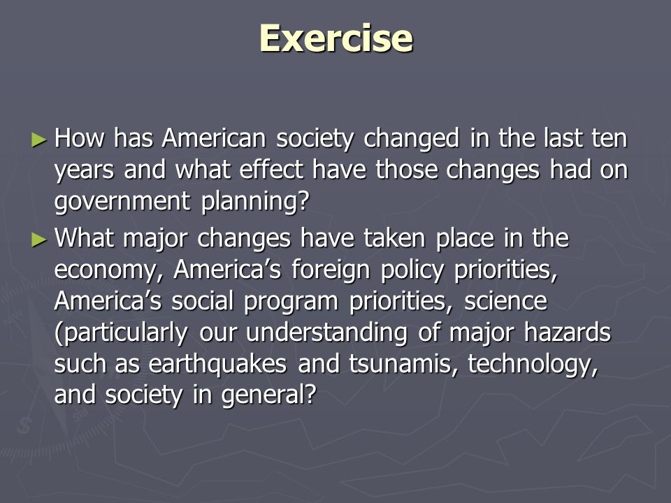 Exercise How has American society changed in the last ten years and what effect have those changes had on government planning