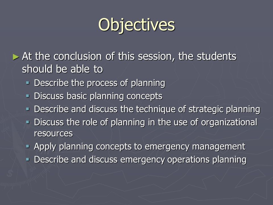 Objectives At the conclusion of this session, the students should be able to. Describe the process of planning.