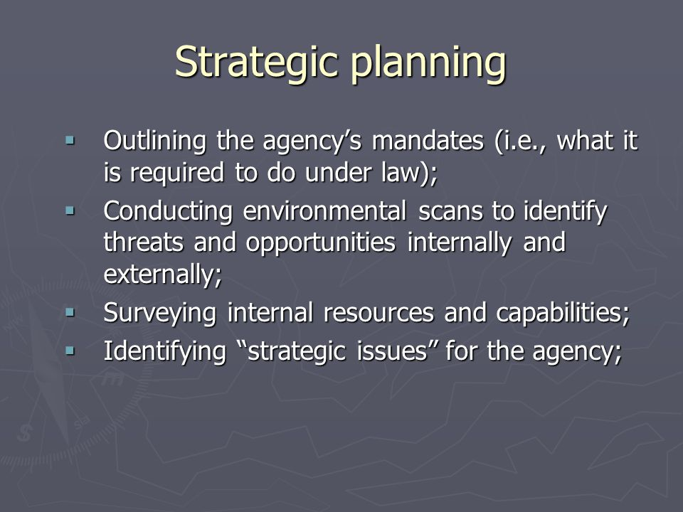 Strategic planning Outlining the agency's mandates (i.e., what it is required to do under law);