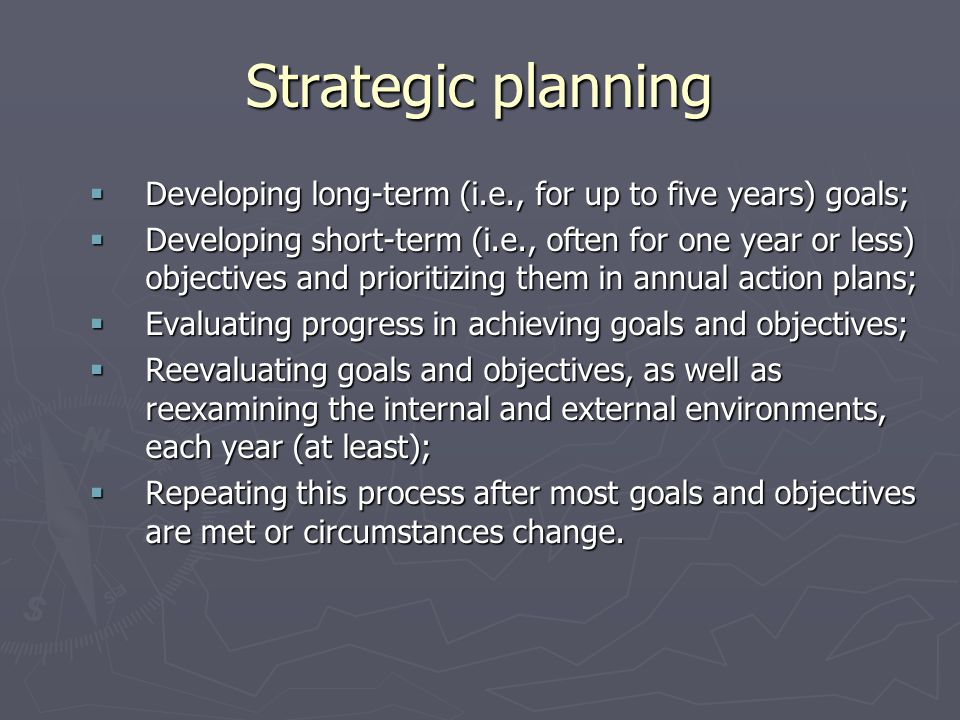 Strategic planning Developing long-term (i.e., for up to five years) goals;