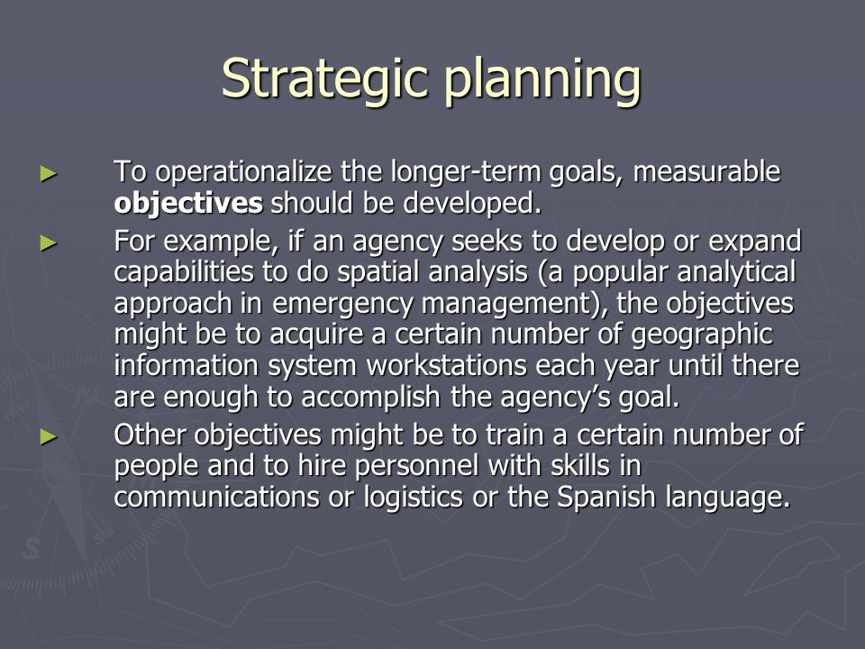 Strategic planning To operationalize the longer-term goals, measurable objectives should be developed.