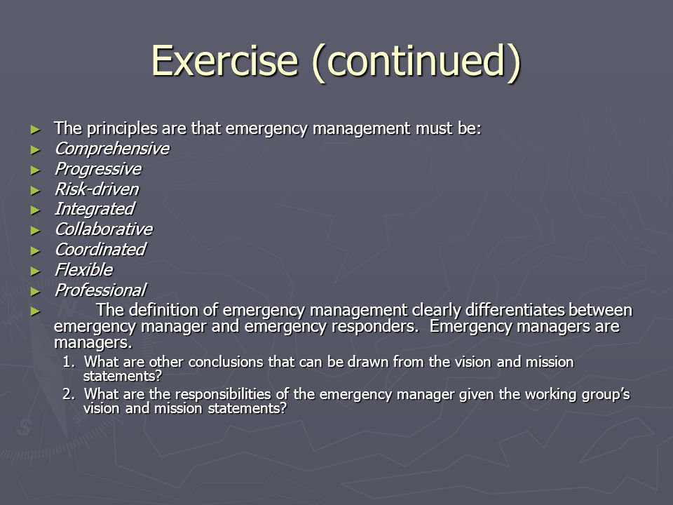 Exercise (continued) The principles are that emergency management must be: Comprehensive. Progressive.