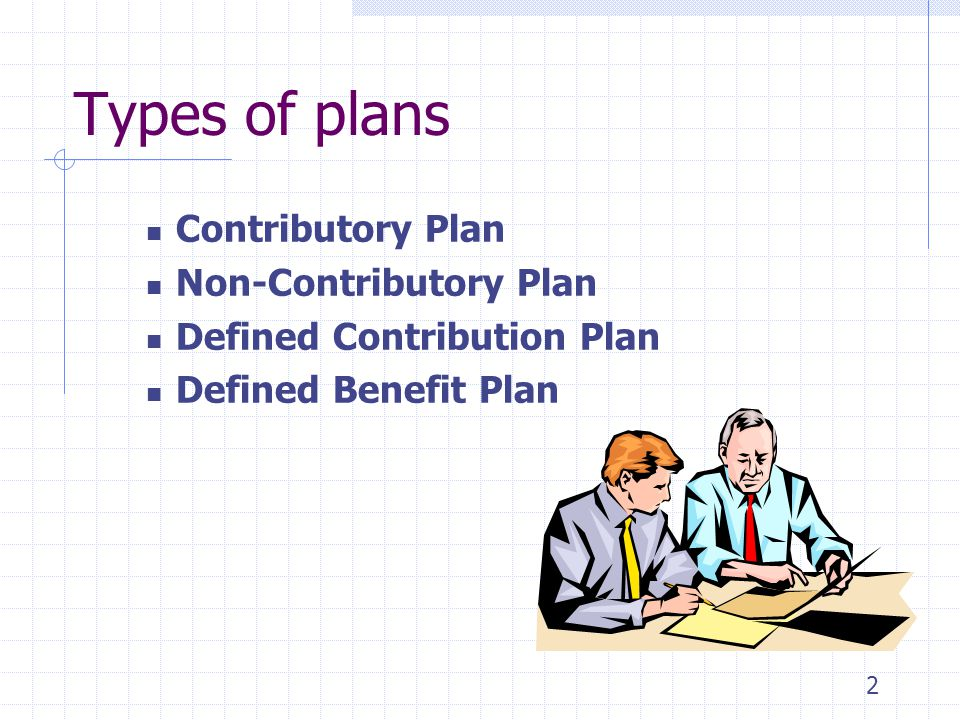 Types of plans Contributory Plan Non-Contributory Plan