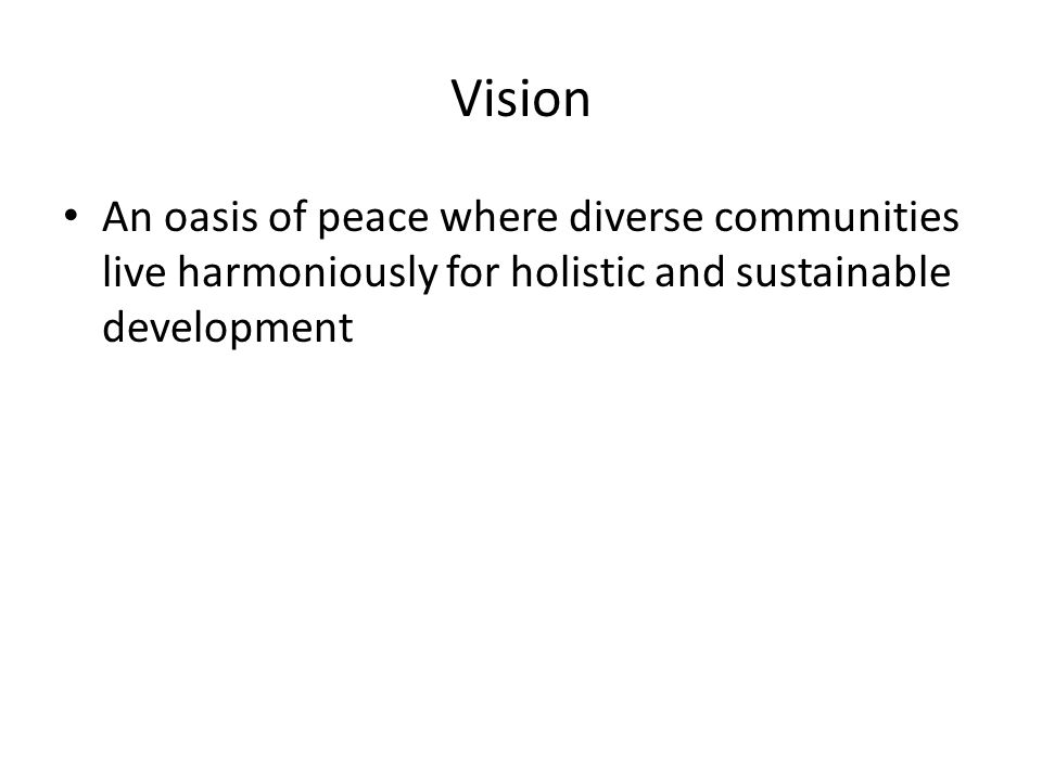 Vision An oasis of peace where diverse communities live harmoniously for holistic and sustainable development.