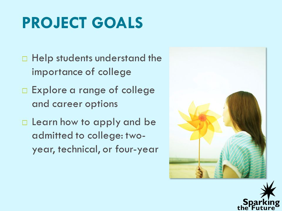 PROJECT GOALS Help students understand the importance of college