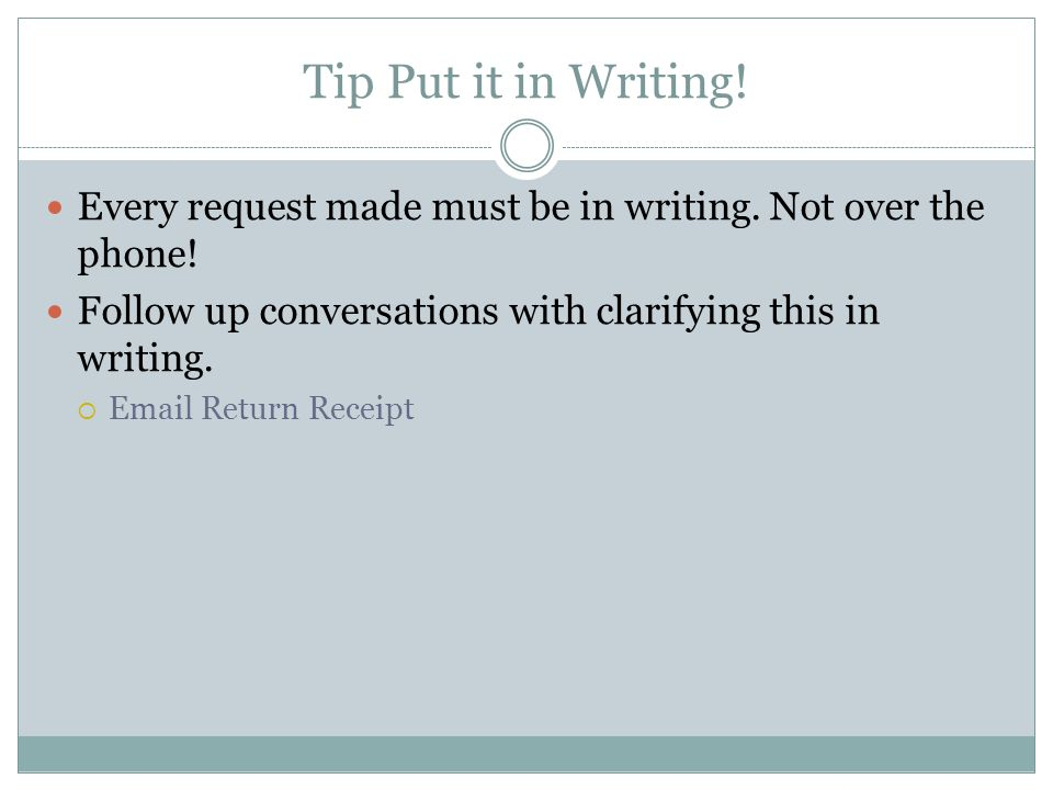 Tip Put it in Writing! Every request made must be in writing. Not over the phone! Follow up conversations with clarifying this in writing.