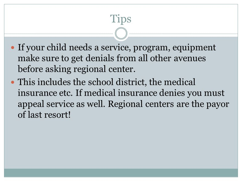 Tips If your child needs a service, program, equipment make sure to get denials from all other avenues before asking regional center.