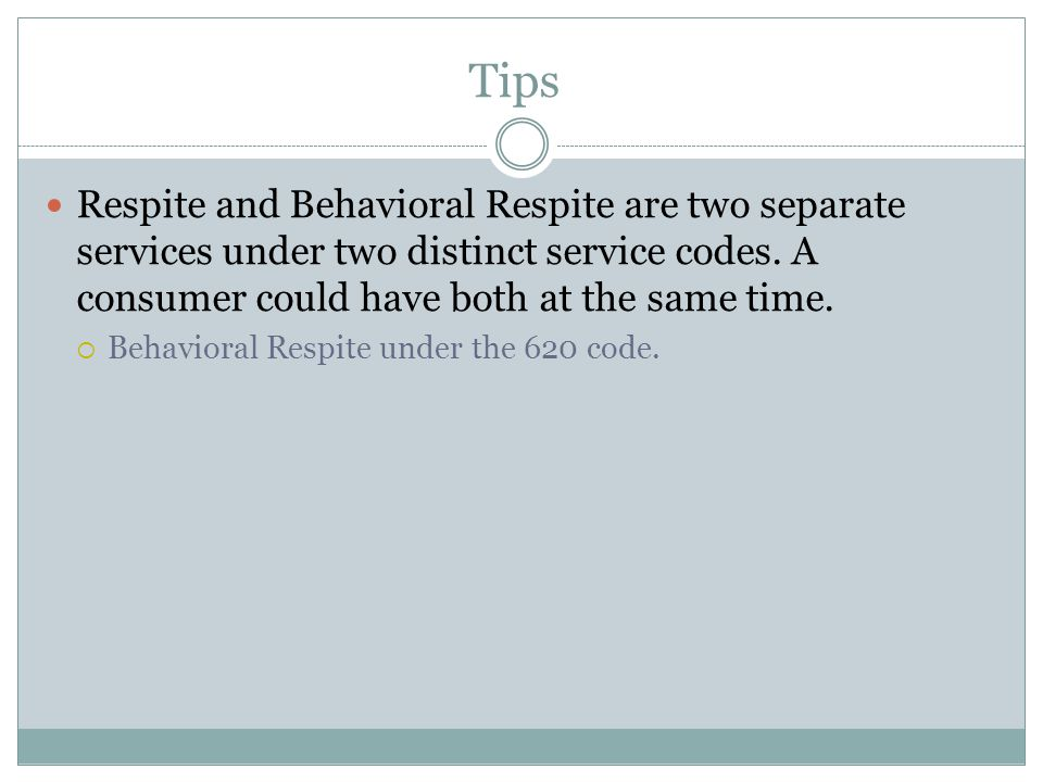 Tips Respite and Behavioral Respite are two separate services under two distinct service codes. A consumer could have both at the same time.