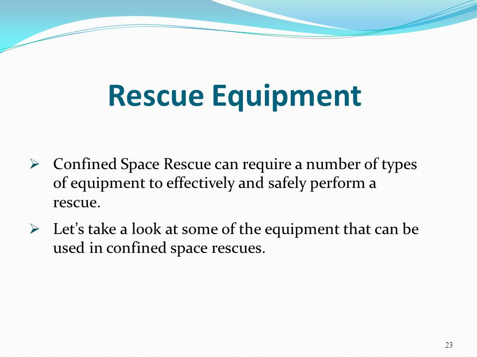 Rescue Equipment Confined Space Rescue can require a number of types of equipment to effectively and safely perform a rescue.
