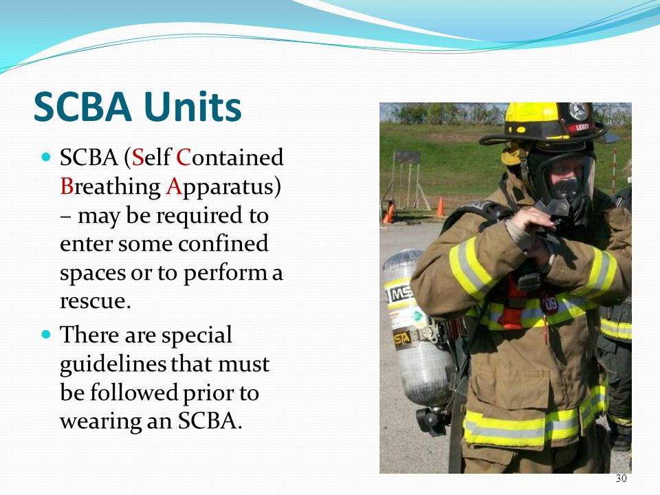SCBA Units SCBA (Self Contained Breathing Apparatus) – may be required to enter some confined spaces or to perform a rescue.