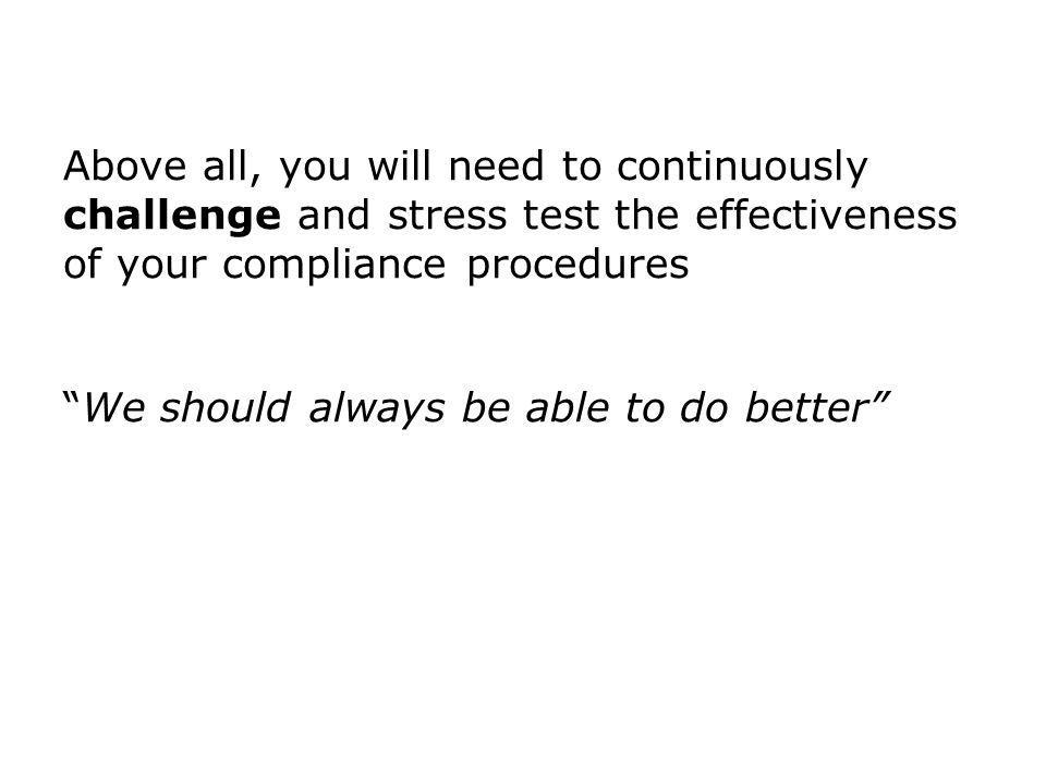 Above all, you will need to continuously challenge and stress test the effectiveness of your compliance procedures We should always be able to do better