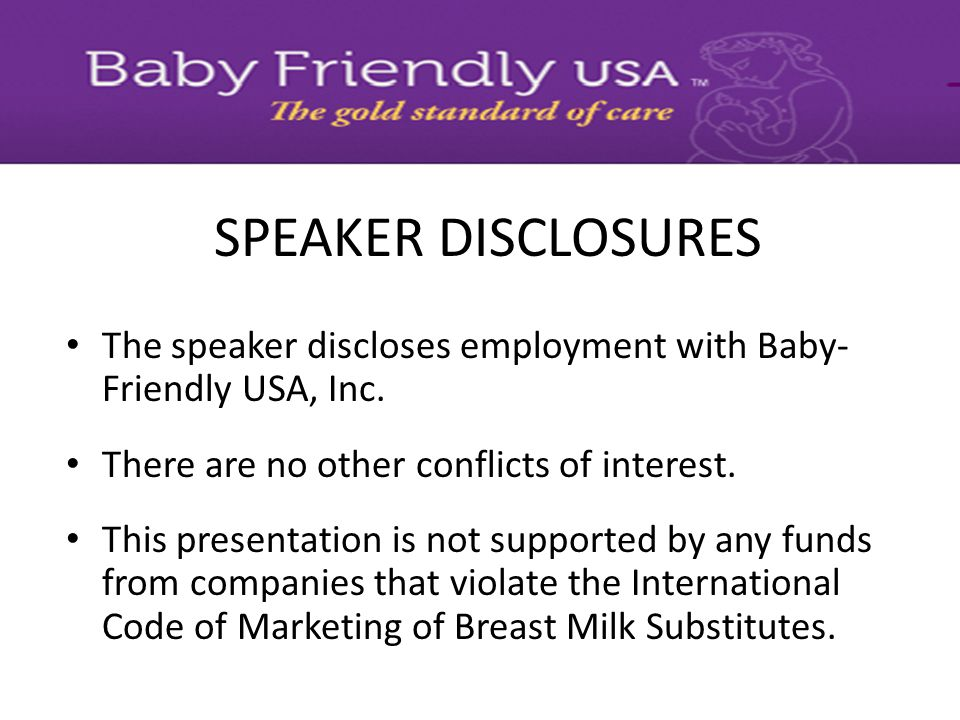 SPEAKER DISCLOSURES The speaker discloses employment with Baby-Friendly USA, Inc. There are no other conflicts of interest.