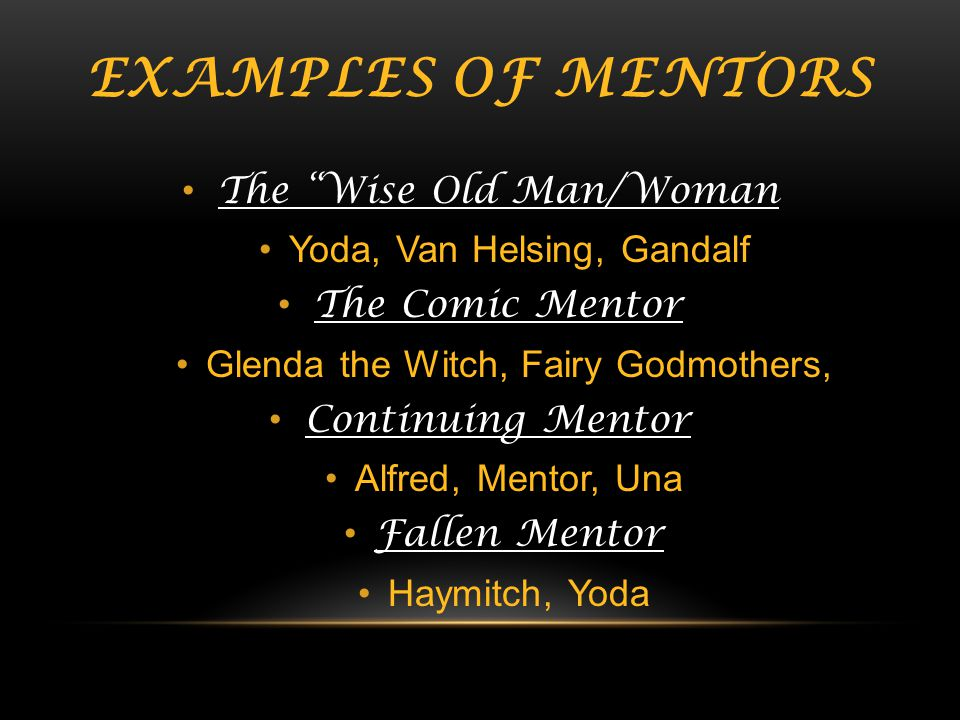 Examples of Mentors The Wise Old Man/Woman Yoda, Van Helsing, Gandalf
