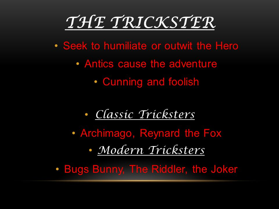 The Trickster Seek to humiliate or outwit the Hero