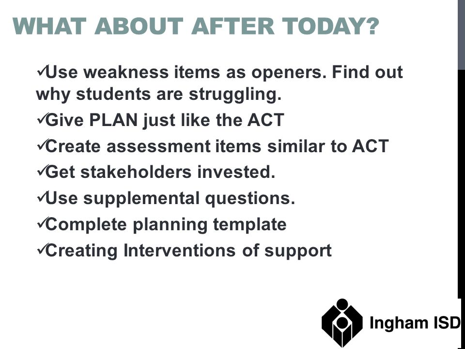 What about after today Use weakness items as openers. Find out why students are struggling. Give PLAN just like the ACT.