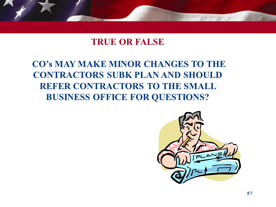 TRUE OR FALSE CO's MAY MAKE MINOR CHANGES TO THE CONTRACTORS SUBK PLAN AND SHOULD REFER CONTRACTORS TO THE SMALL BUSINESS OFFICE FOR QUESTIONS