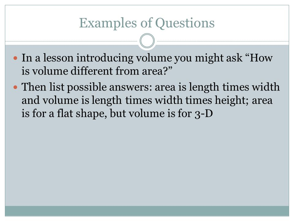 Examples of Questions In a lesson introducing volume you might ask How is volume different from area