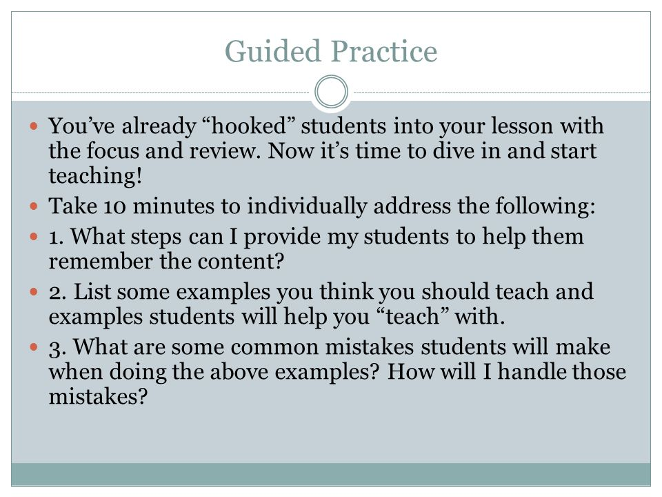 Guided Practice You've already hooked students into your lesson with the focus and review. Now it's time to dive in and start teaching!
