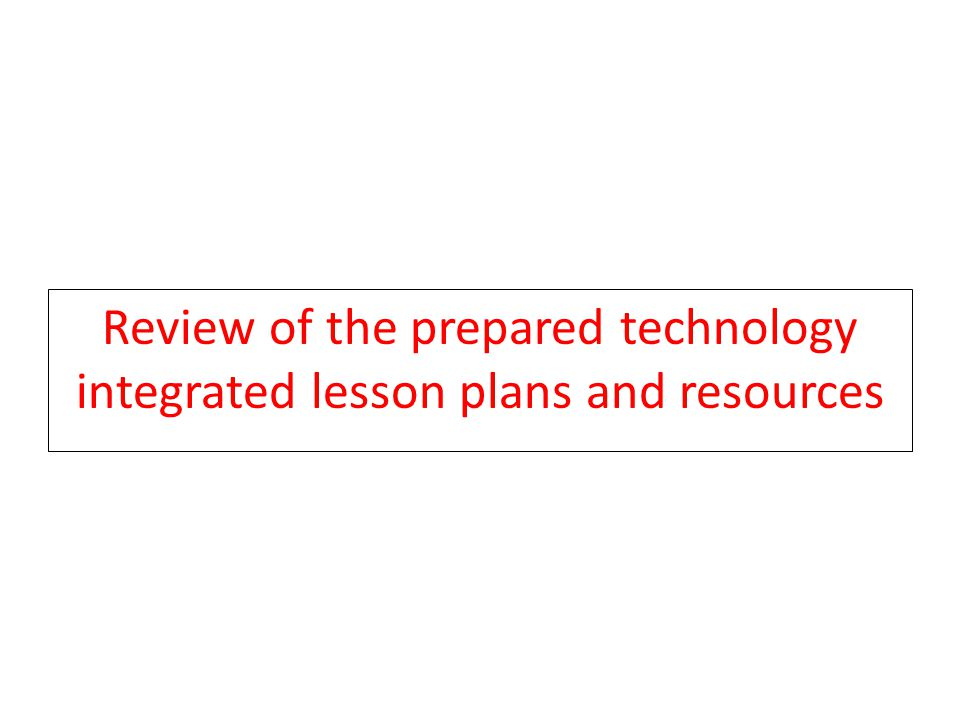 Review of the prepared technology integrated lesson plans and resources