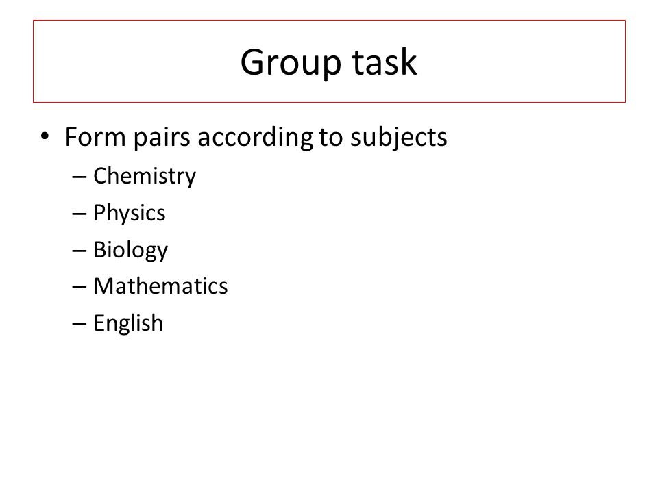 Group task Form pairs according to subjects Chemistry Physics Biology