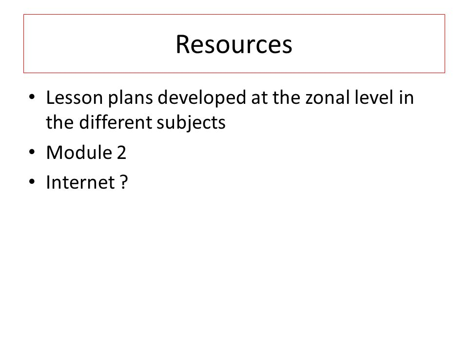 Resources Lesson plans developed at the zonal level in the different subjects Module 2 Internet