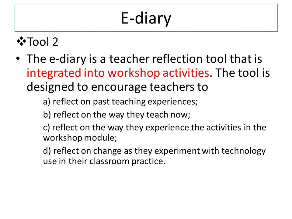 E-diary Tool 2. The e-diary is a teacher reflection tool that is integrated into workshop activities. The tool is designed to encourage teachers to.