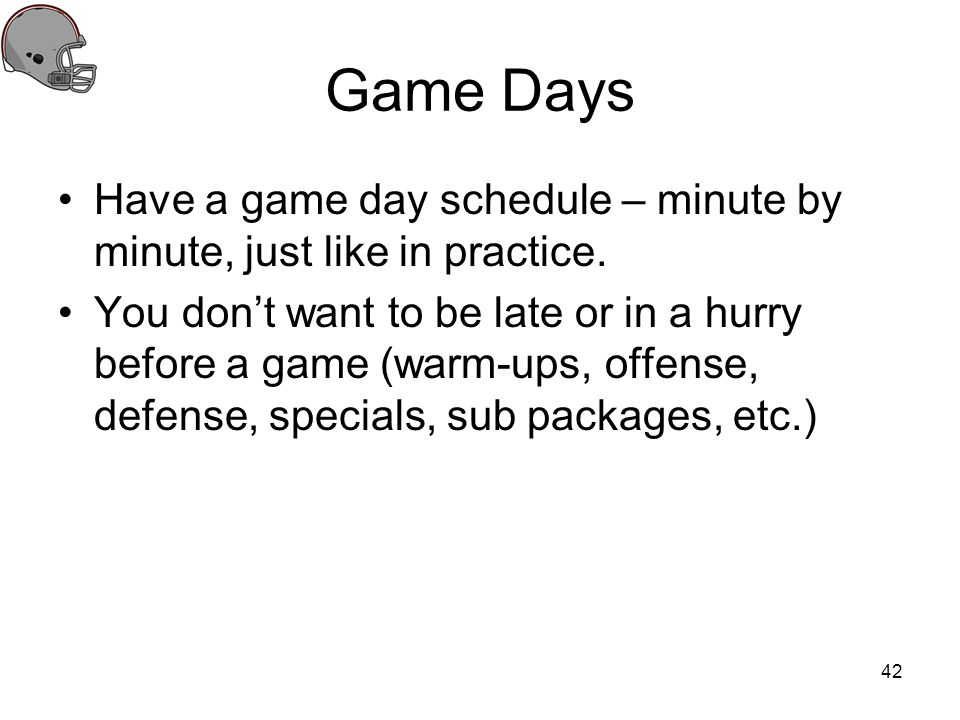 Game Days Have a game day schedule – minute by minute, just like in practice.