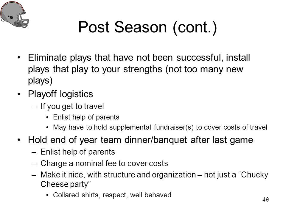 Post Season (cont.) Eliminate plays that have not been successful, install plays that play to your strengths (not too many new plays)