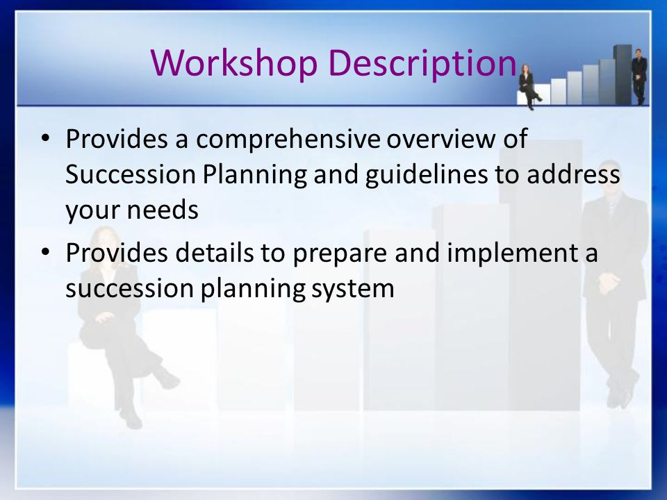Workshop Description Provides a comprehensive overview of Succession Planning and guidelines to address your needs.