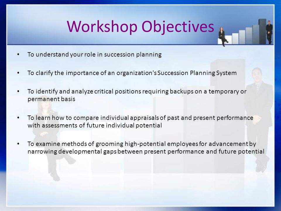 Workshop Objectives To understand your role in succession planning