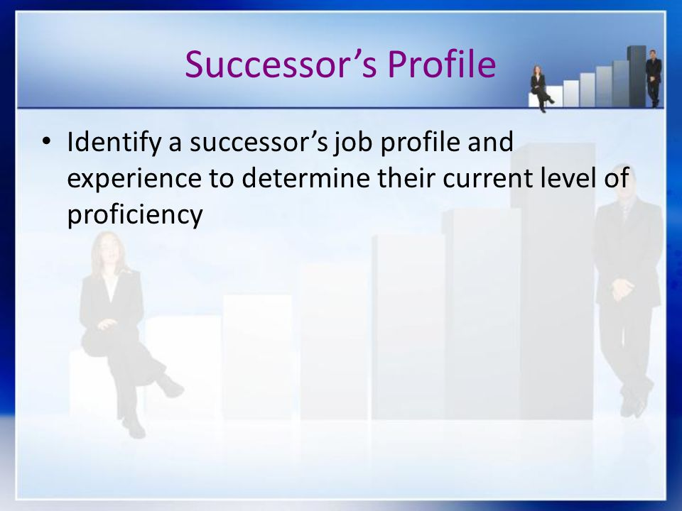 Successor's Profile Identify a successor's job profile and experience to determine their current level of proficiency.