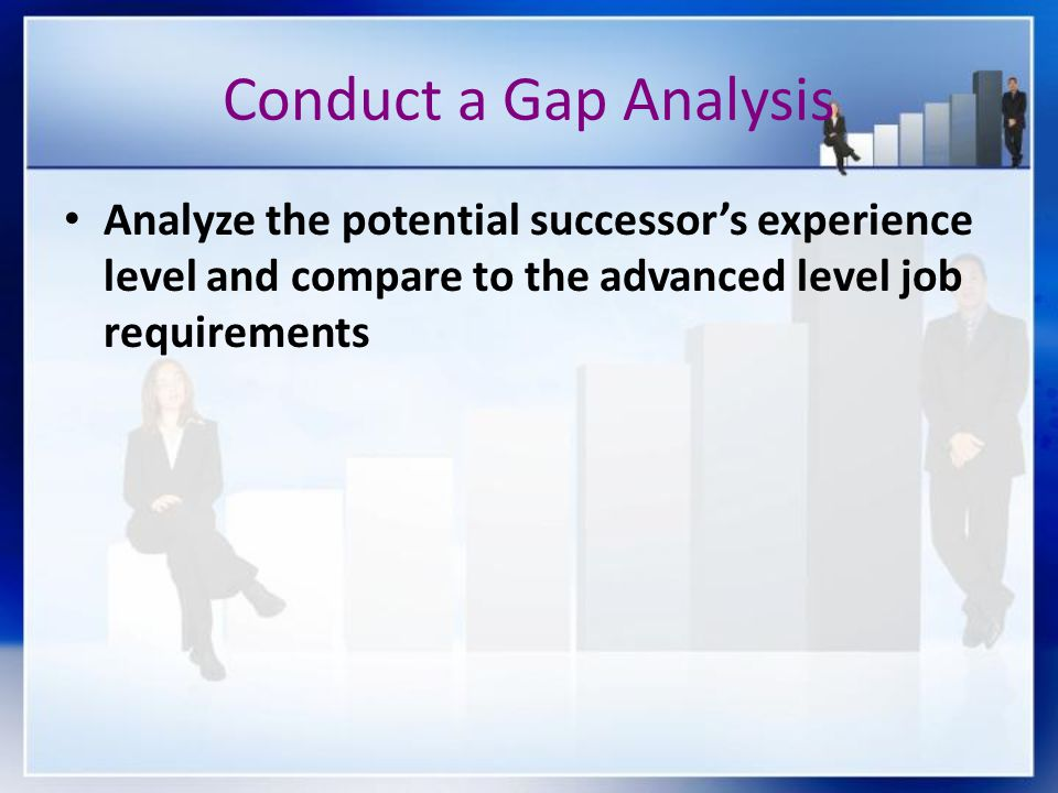 Conduct a Gap Analysis Analyze the potential successor's experience level and compare to the advanced level job requirements.