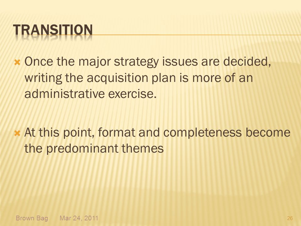 Transition Once the major strategy issues are decided, writing the acquisition plan is more of an administrative exercise.