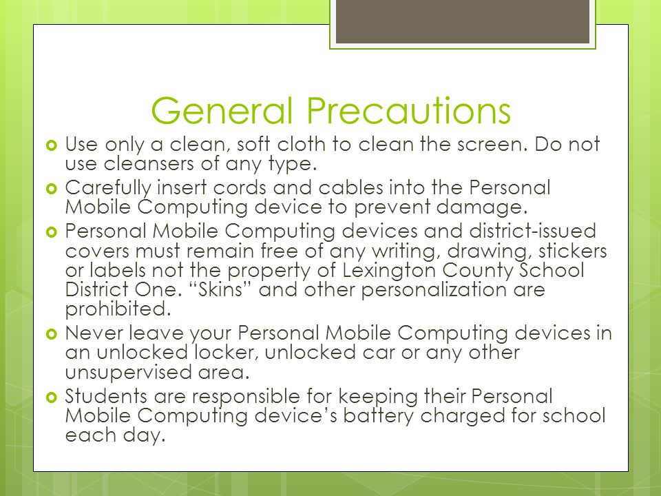 General Precautions Use only a clean, soft cloth to clean the screen. Do not use cleansers of any type.