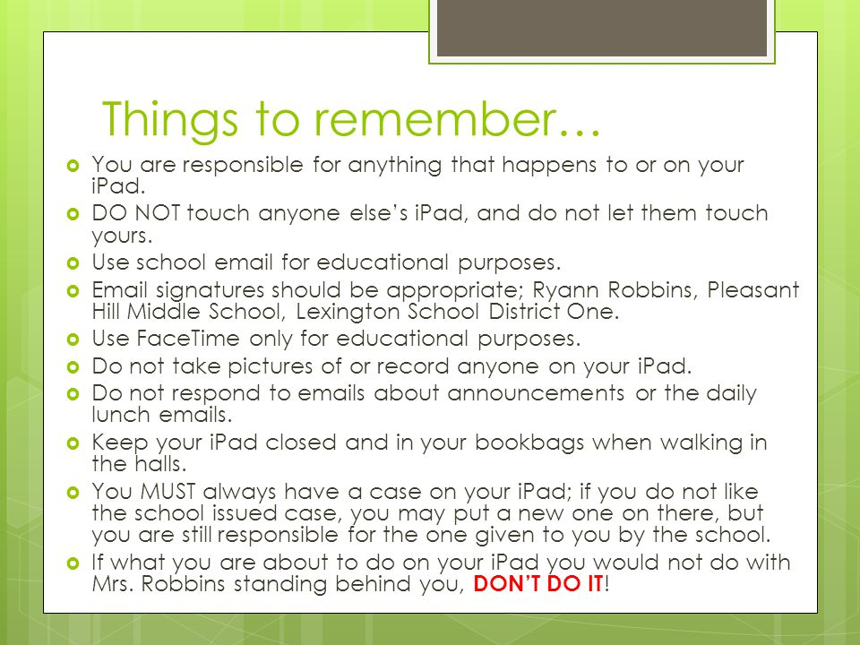Things to remember… You are responsible for anything that happens to or on your iPad.