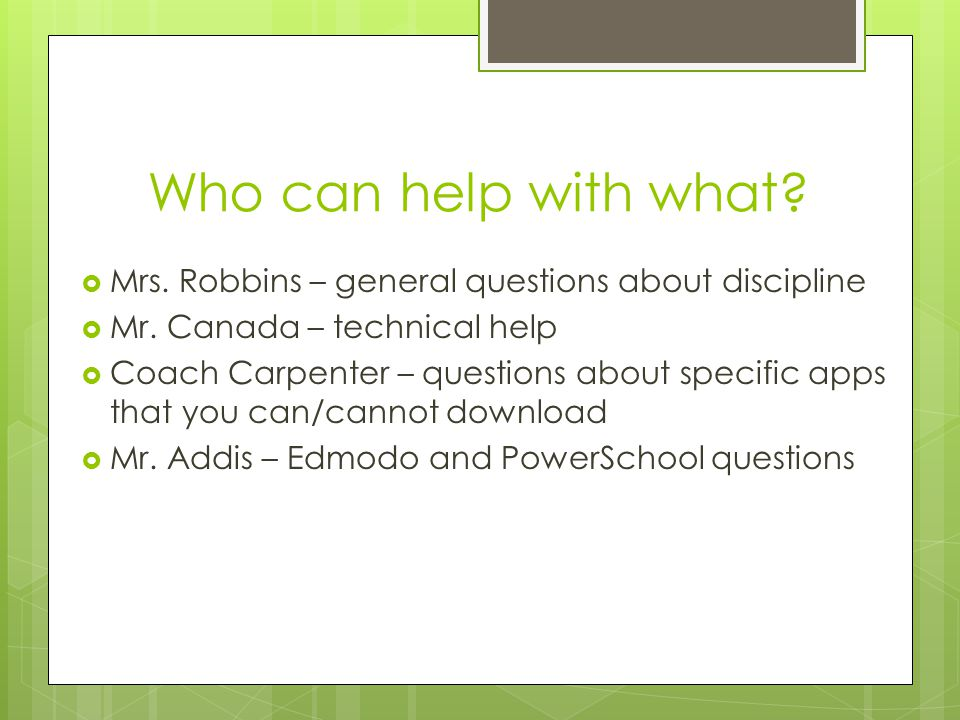 Who can help with what Mrs. Robbins – general questions about discipline. Mr. Canada – technical help.