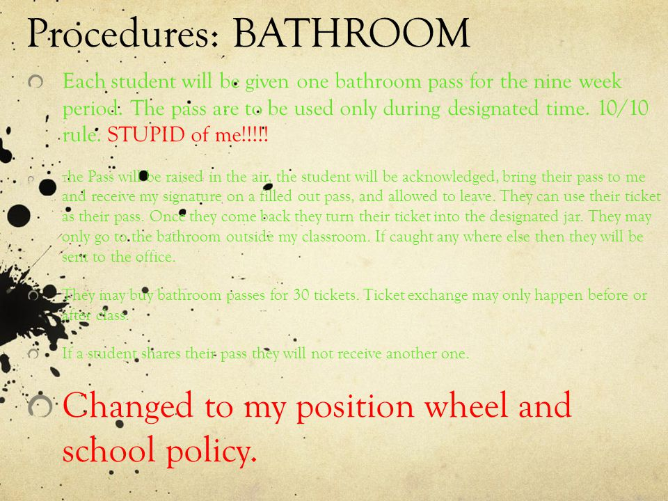 Procedures: BATHROOM Changed to my position wheel and school policy.