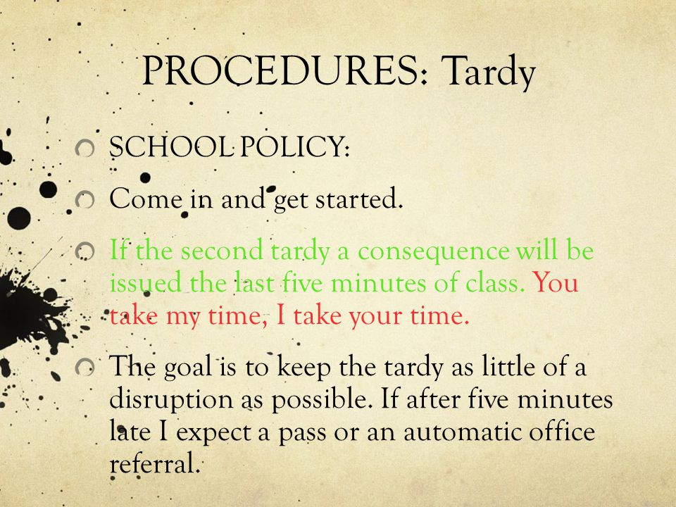PROCEDURES: Tardy SCHOOL POLICY: Come in and get started.